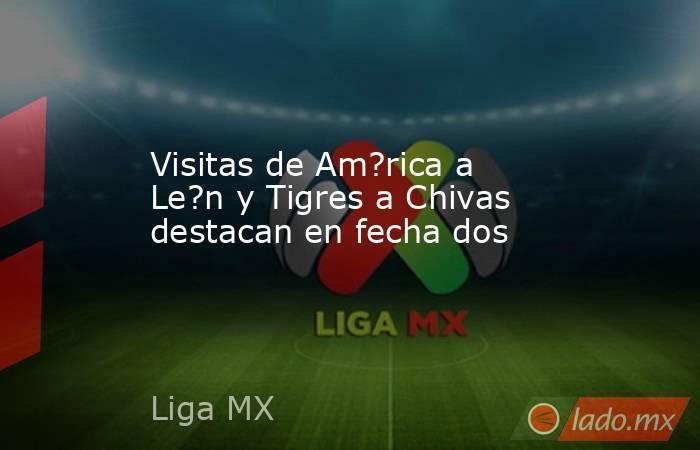 Visitas de Am?rica a Le?n y Tigres a Chivas destacan en fecha dos. Noticias en tiempo real
