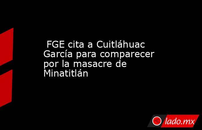FGE cita a Cuitláhuac García para comparecer por la masacre de Minatitlán   . Noticias en tiempo real