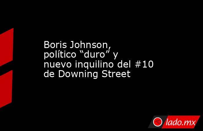 """Boris Johnson, político """"duro"""" y nuevo inquilino del #10 de Downing Street. Noticias en tiempo real"""