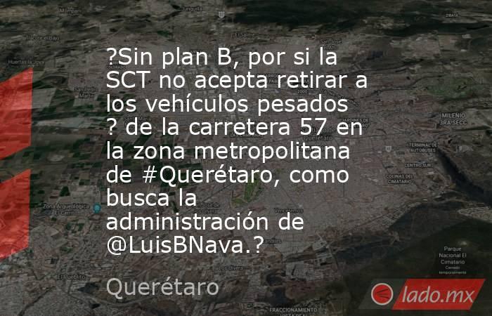 ?Sin plan B, por si la SCT no acepta retirar a los vehículos pesados ? de la carretera 57 en la zona metropolitana de #Querétaro, como busca la administración de @LuisBNava.?. Noticias en tiempo real