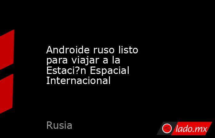 Androide ruso listo para viajar a la Estaci?n Espacial Internacional. Noticias en tiempo real