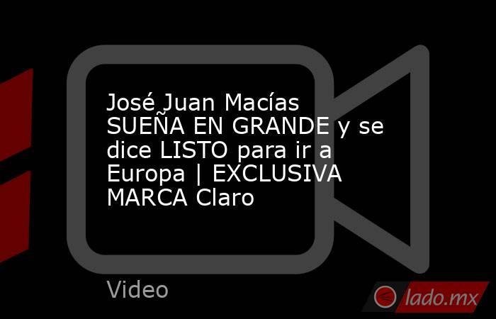 José Juan Macías SUEÑA EN GRANDE y se dice LISTO para ir a Europa | EXCLUSIVA MARCA Claro. Noticias en tiempo real