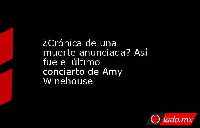 ¿Crónica de una muerte anunciada? Así fue el último concierto de Amy Winehouse. Noticias en tiempo real