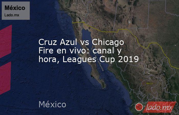 Cruz Azul vs Chicago Fire en vivo: canal y hora, Leagues Cup 2019. Noticias en tiempo real