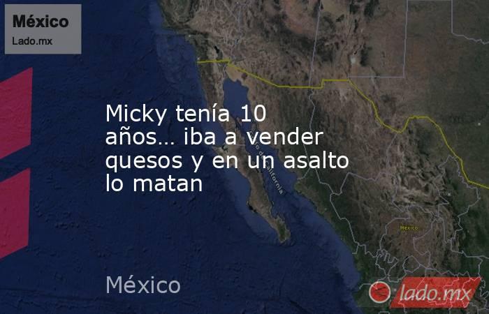 Micky tenía 10 años… iba a vender quesos y en un asalto lo matan. Noticias en tiempo real