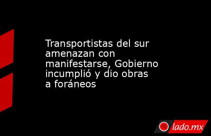 Transportistas del sur amenazan con manifestarse, Gobierno incumplió y dio obras a foráneos. Noticias en tiempo real