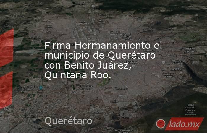 Firma Hermanamiento el municipio de Querétaro con Benito Juárez, Quintana Roo.. Noticias en tiempo real