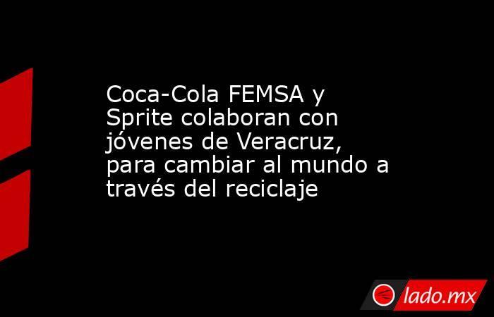 Coca-Cola FEMSA y Sprite colaboran con jóvenes de Veracruz, para cambiar al mundo a través del reciclaje. Noticias en tiempo real