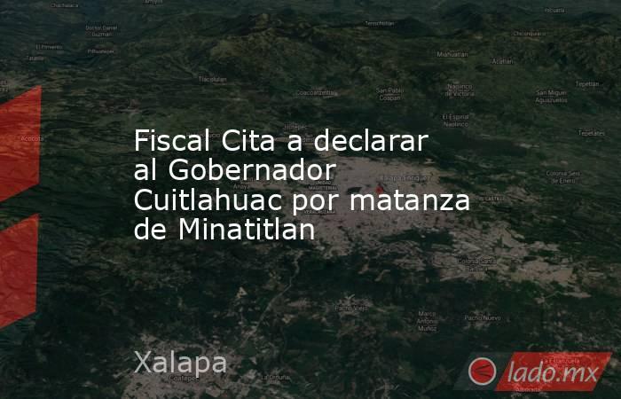 Fiscal Cita a declarar al Gobernador Cuitlahuac por matanza de Minatitlan. Noticias en tiempo real