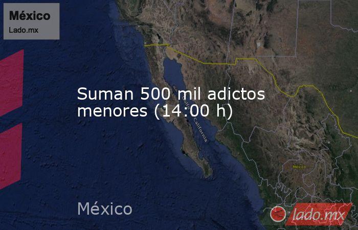 Suman 500 mil adictos menores (14:00 h). Noticias en tiempo real
