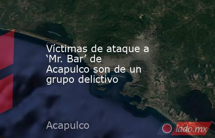 Víctimas de ataque a 'Mr. Bar' de Acapulco son de un grupo delictivo. Noticias en tiempo real