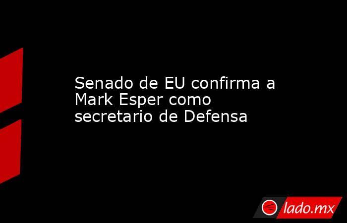 Senado de EU confirma a Mark Esper como secretario de Defensa. Noticias en tiempo real