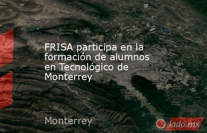 FRISA participa en la formación de alumnos en Tecnológico de Monterrey. Noticias en tiempo real