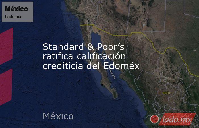 Standard & Poor's ratifica calificación crediticia del Edoméx. Noticias en tiempo real