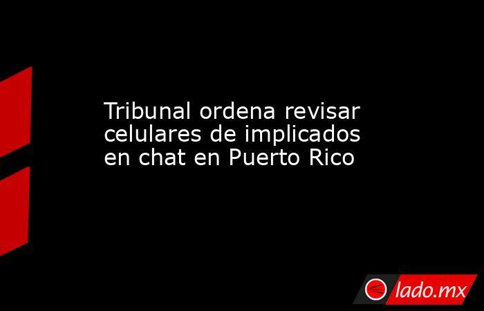 Tribunal ordena revisar celulares de implicados en chat en Puerto Rico. Noticias en tiempo real