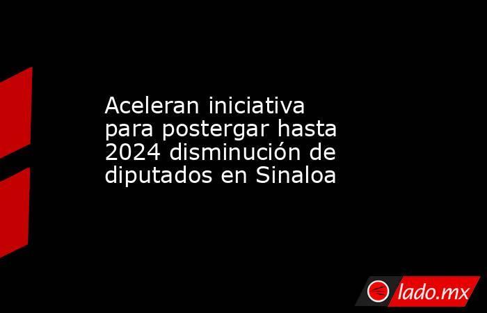 Aceleran iniciativa para postergar hasta 2024 disminución de diputados en Sinaloa. Noticias en tiempo real