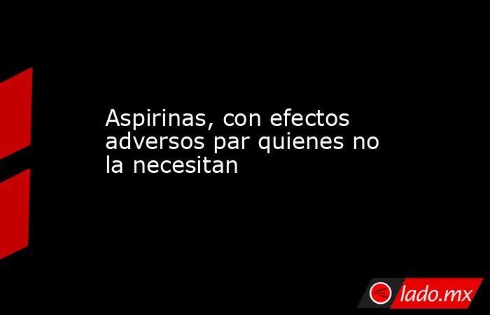 Aspirinas, con efectos adversos par quienes no la necesitan . Noticias en tiempo real