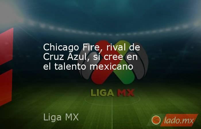 Chicago Fire, rival de Cruz Azul, sí cree en el talento mexicano. Noticias en tiempo real