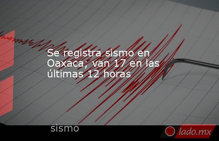 Se registra sismo en Oaxaca; van 17 en las últimas 12 horas. Noticias en tiempo real