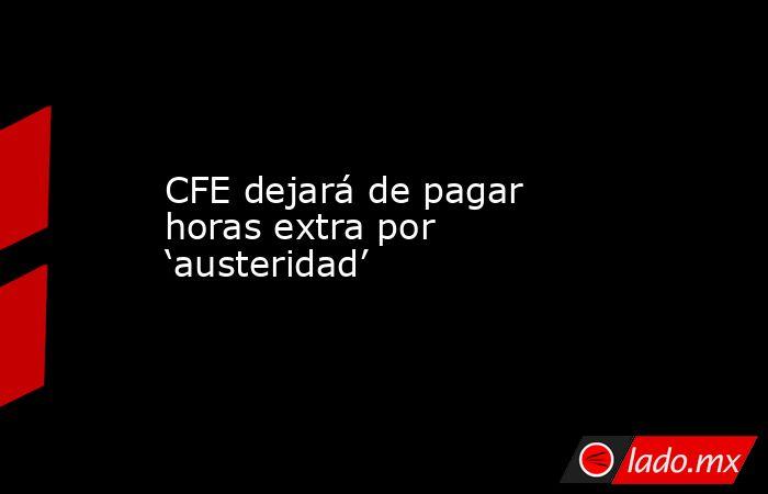 CFE dejará de pagar horas extra por 'austeridad'. Noticias en tiempo real