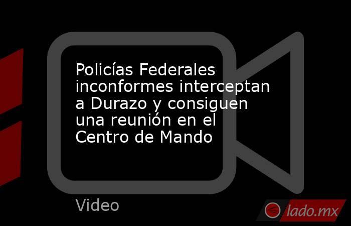 Policías Federales inconformes interceptan a Durazo y consiguen una reunión en el Centro de Mando. Noticias en tiempo real