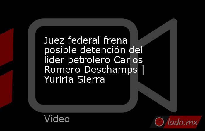 Juez federal frena posible detención del líder petrolero Carlos Romero Deschamps | Yuriria Sierra. Noticias en tiempo real