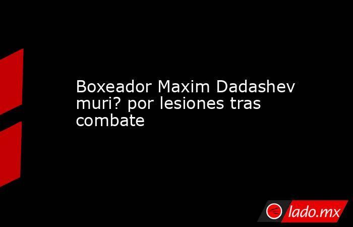 Boxeador Maxim Dadashev muri? por lesiones tras combate. Noticias en tiempo real
