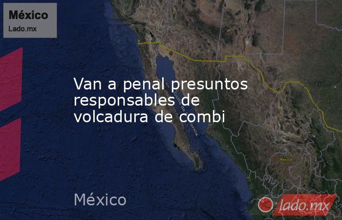 Van a penal presuntos responsables de volcadura de combi. Noticias en tiempo real