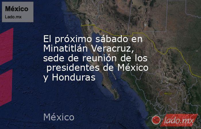 El próximo sábado en Minatitlán Veracruz, sede de reunión de los  presidentes de México y Honduras. Noticias en tiempo real