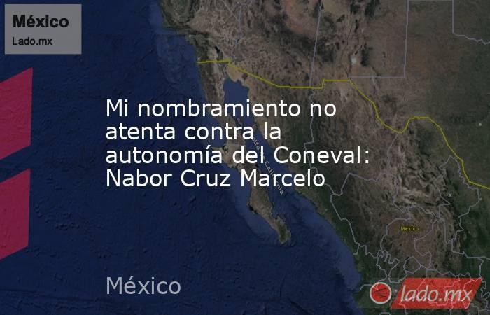 Mi nombramiento no atenta contra la autonomía del Coneval: Nabor Cruz Marcelo. Noticias en tiempo real
