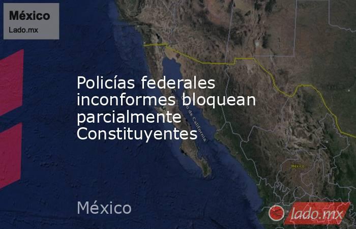 Policías federales inconformes bloquean parcialmente Constituyentes. Noticias en tiempo real