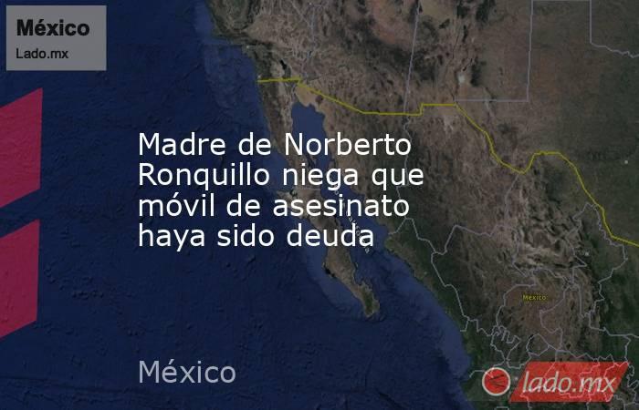 Madre de Norberto Ronquillo niega que móvil de asesinato haya sido deuda. Noticias en tiempo real