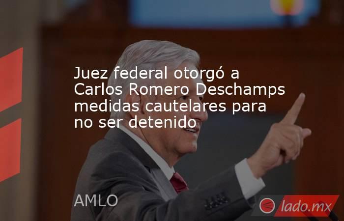 Juez federal otorgó a Carlos Romero Deschamps medidas cautelares para no ser detenido. Noticias en tiempo real