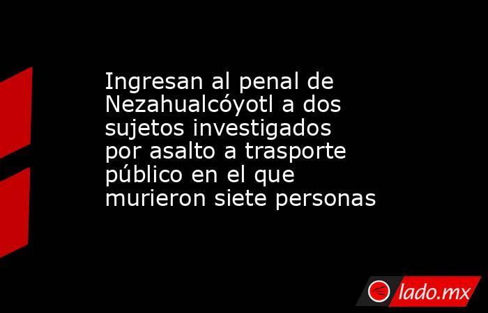 Ingresan al penal de Nezahualcóyotl a dos sujetos investigados por asalto a trasporte público en el que murieron siete personas. Noticias en tiempo real