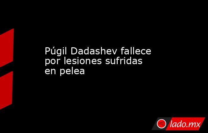 Púgil Dadashev fallece por lesiones sufridas en pelea. Noticias en tiempo real