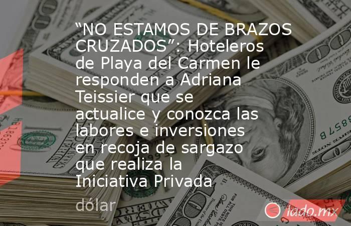 """""""NO ESTAMOS DE BRAZOS CRUZADOS"""": Hoteleros de Playa del Carmen le responden a Adriana Teissier que se actualice y conozca las labores e inversiones en recoja de sargazo que realiza la Iniciativa Privada. Noticias en tiempo real"""