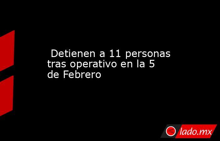 Detienen a 11 personas tras operativo en la 5 de Febrero. Noticias en tiempo real