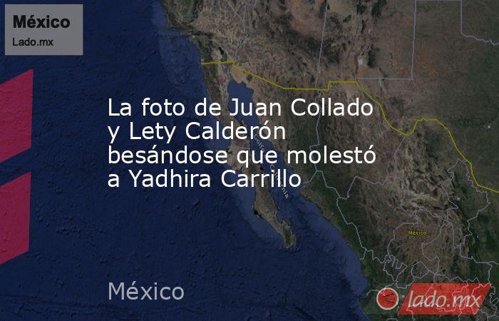 La foto de Juan Collado y Lety Calderón besándose que molestó a Yadhira Carrillo. Noticias en tiempo real