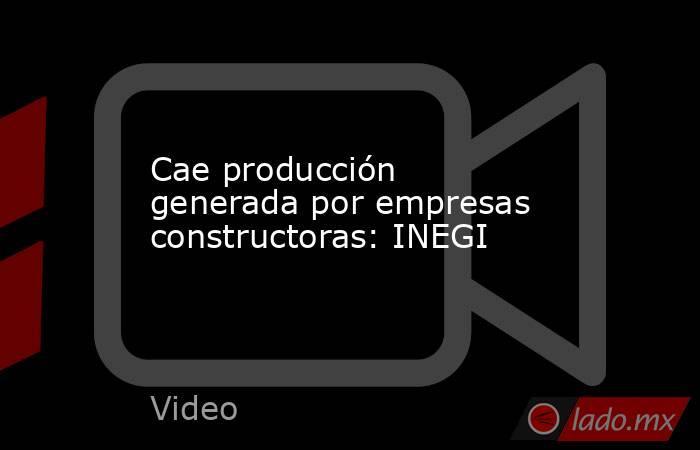 Cae producción generada por empresas constructoras: INEGI. Noticias en tiempo real
