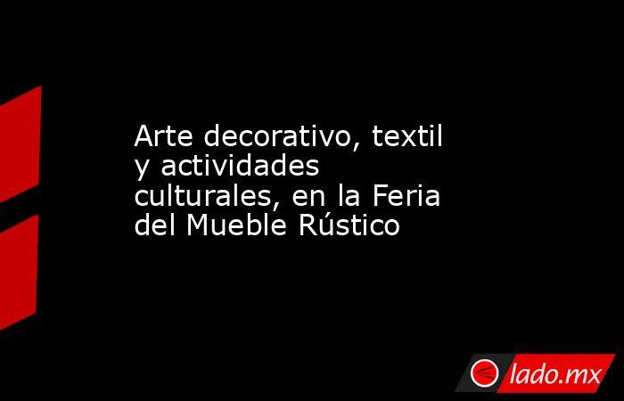 Arte decorativo, textil y actividades culturales, en la Feria del Mueble Rústico. Noticias en tiempo real