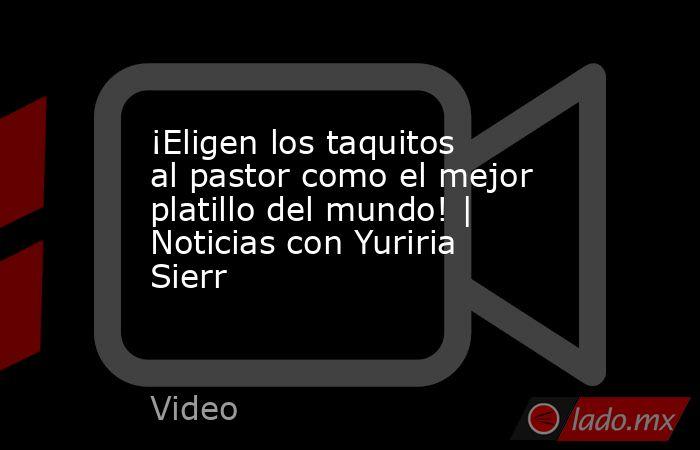 ¡Eligen los taquitos al pastor como el mejor platillo del mundo! | Noticias con Yuriria Sierr. Noticias en tiempo real