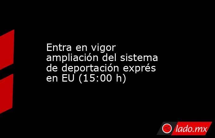 Entra en vigor ampliación del sistema de deportación exprés en EU (15:00 h). Noticias en tiempo real