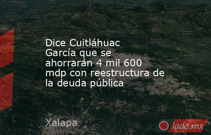 Dice Cuitláhuac García que se ahorrarán 4 mil 600 mdp con reestructura de la deuda pública. Noticias en tiempo real