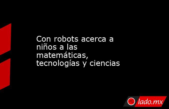 Con robots acerca a niños a las matemáticas, tecnologías y ciencias. Noticias en tiempo real