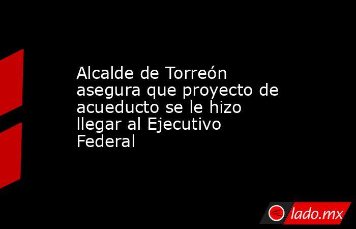 Alcalde de Torreón asegura que proyecto de acueducto se le hizo llegar al Ejecutivo Federal . Noticias en tiempo real