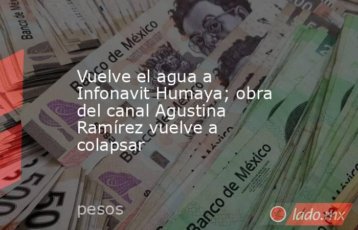 Vuelve el agua a Infonavit Humaya; obra del canal Agustina Ramírez vuelve a colapsar. Noticias en tiempo real