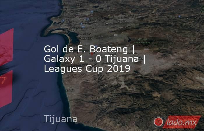 Gol de E. Boateng | Galaxy 1 - 0 Tijuana | Leagues Cup 2019. Noticias en tiempo real