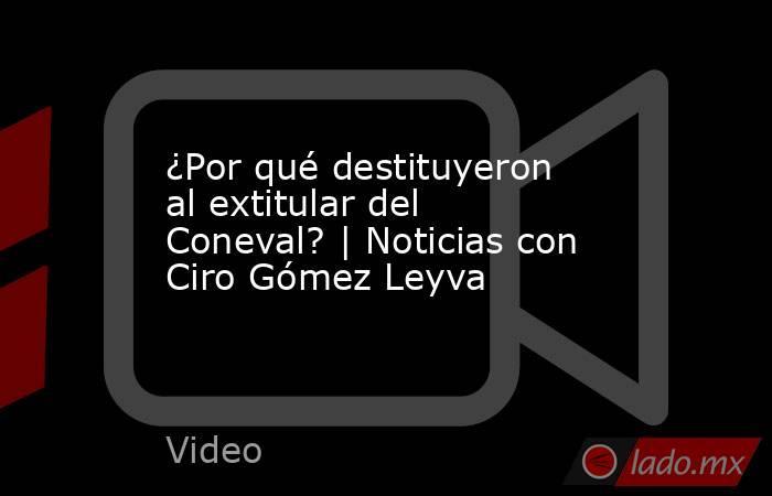 ¿Por qué destituyeron al extitular del Coneval? | Noticias con Ciro Gómez Leyva. Noticias en tiempo real