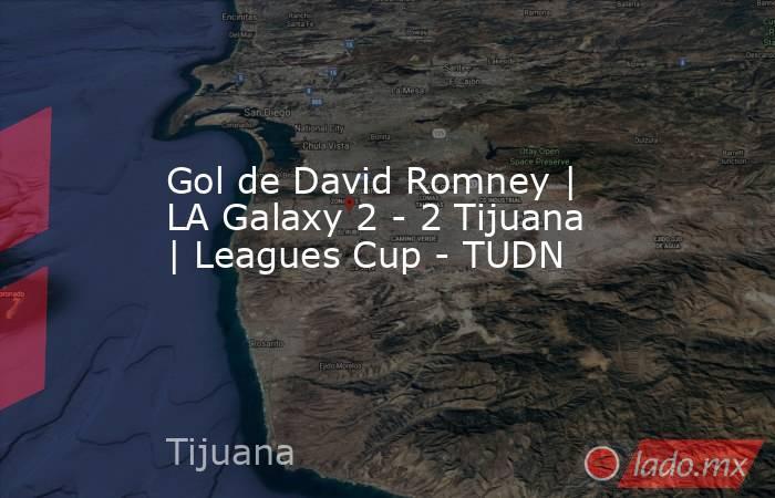 Gol de David Romney | LA Galaxy 2 - 2 Tijuana | Leagues Cup - TUDN. Noticias en tiempo real
