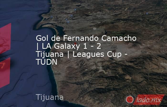 Gol de Fernando Camacho   LA Galaxy 1 - 2 Tijuana   Leagues Cup - TUDN. Noticias en tiempo real